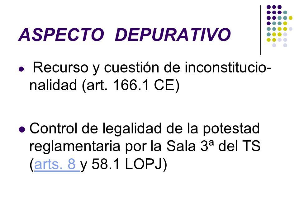 ASPECTO DEPURATIVO Recurso y cuestión de inconstitucio- nalidad (art. 166.1 CE) Control de legalidad de la potestad reglamentaria por la Sala 3ª del T