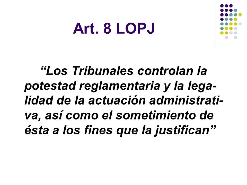 Art. 8 LOPJ Los Tribunales controlan la potestad reglamentaria y la lega- lidad de la actuación administrati- va, así como el sometimiento de ésta a l
