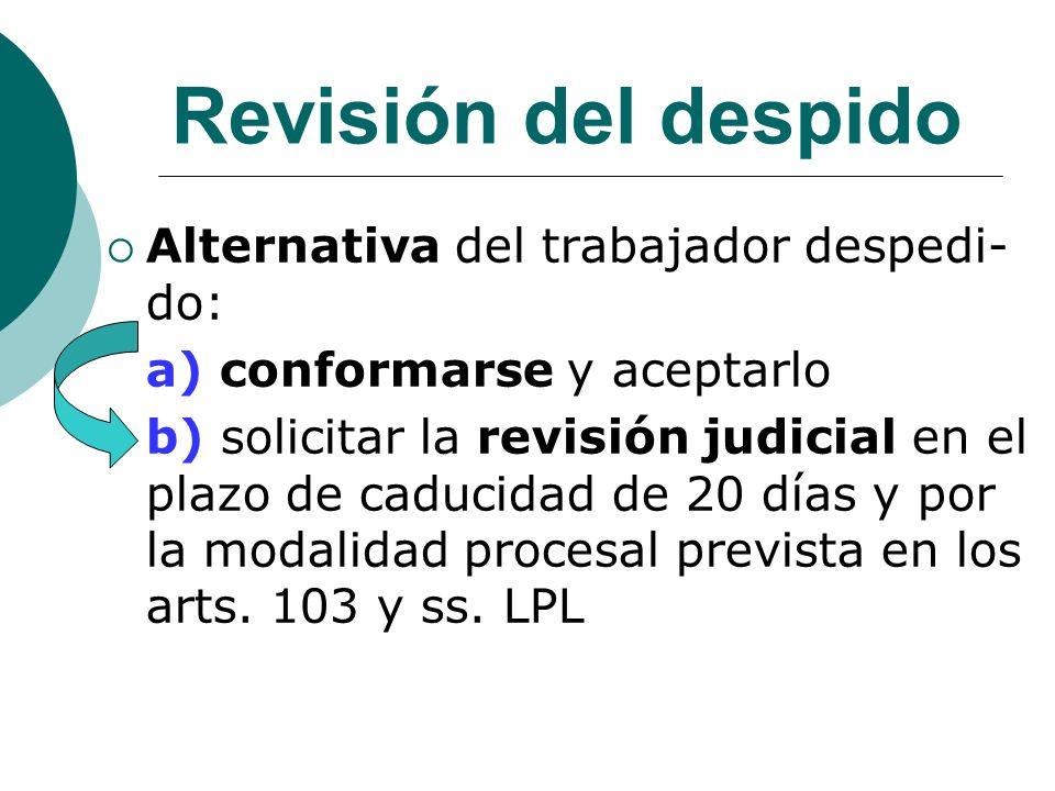 Revisión del despido Alternativa del trabajador despedi- do: a) conformarse y aceptarlo b) solicitar la revisión judicial en el plazo de caducidad de