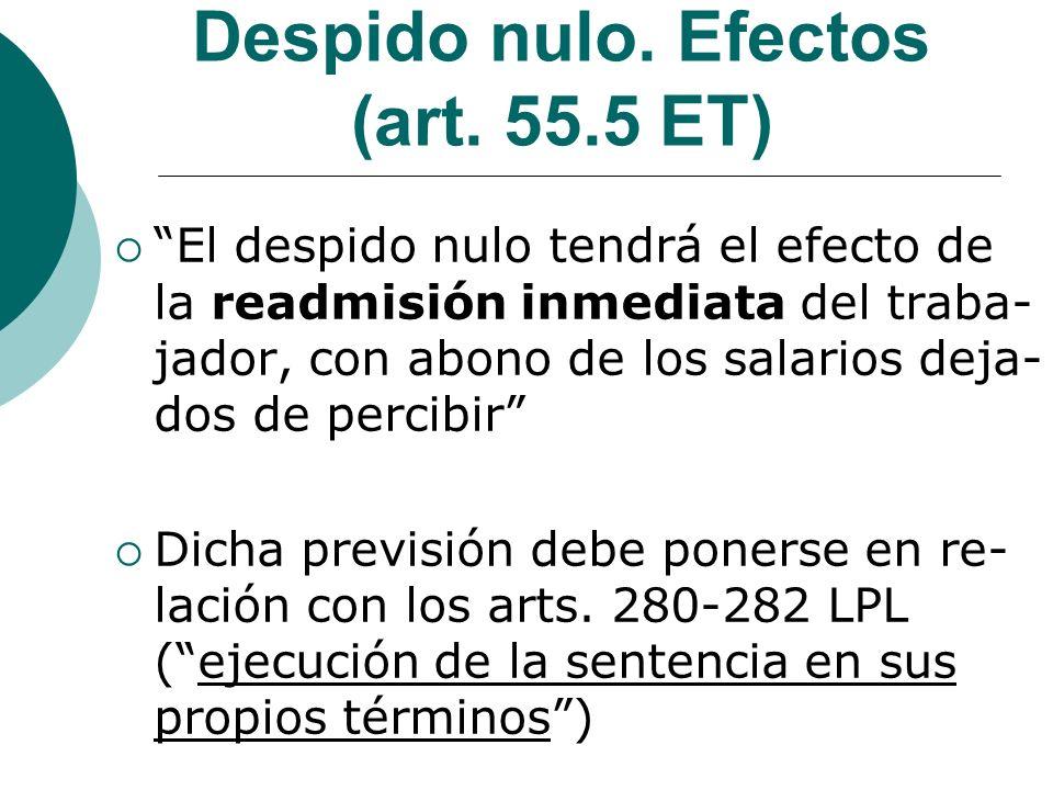 Despido nulo. Efectos (art. 55.5 ET) El despido nulo tendrá el efecto de la readmisión inmediata del traba- jador, con abono de los salarios deja- dos