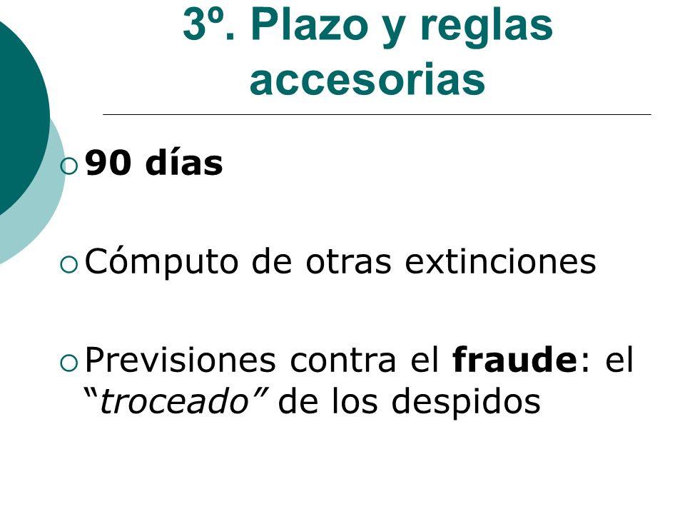 3º. Plazo y reglas accesorias 90 días Cómputo de otras extinciones Previsiones contra el fraude: eltroceado de los despidos
