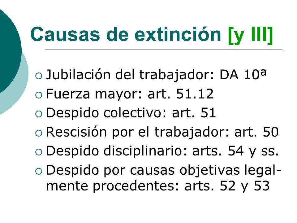 Causas de extinción [y III] Jubilación del trabajador: DA 10ª Fuerza mayor: art. 51.12 Despido colectivo: art. 51 Rescisión por el trabajador: art. 50