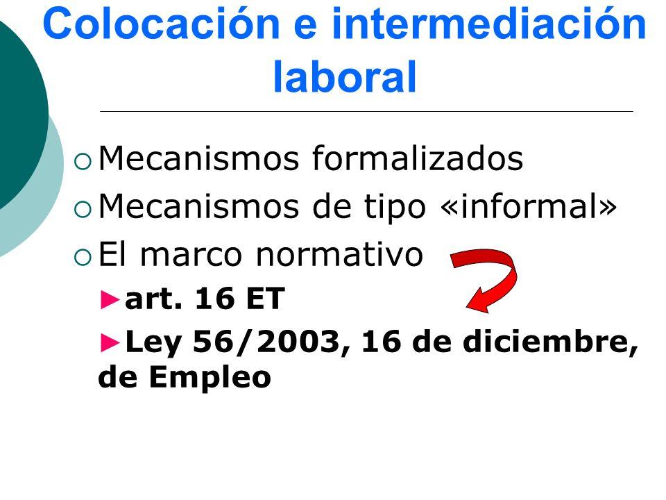 Colocación e intermediación laboral Mecanismos formalizados Mecanismos de tipo «informal» El marco normativo art. 16 ET Ley 56/2003, 16 de diciembre,
