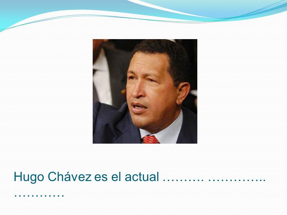 Hugo Chávez es el actual ………. ………….. …………