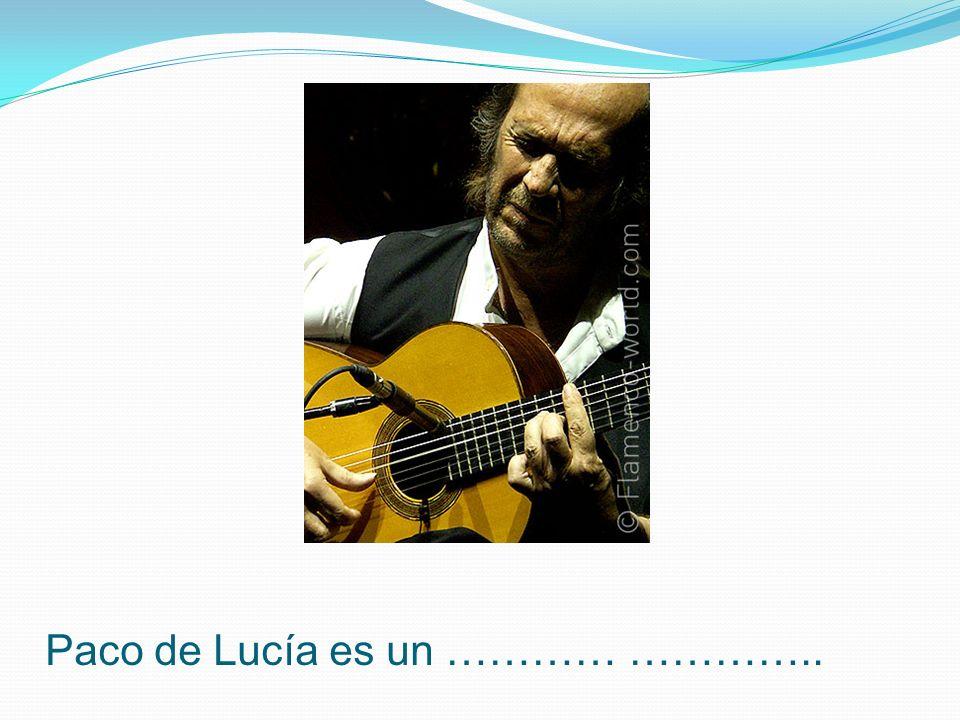 Paco de Lucía es un ………… …………..