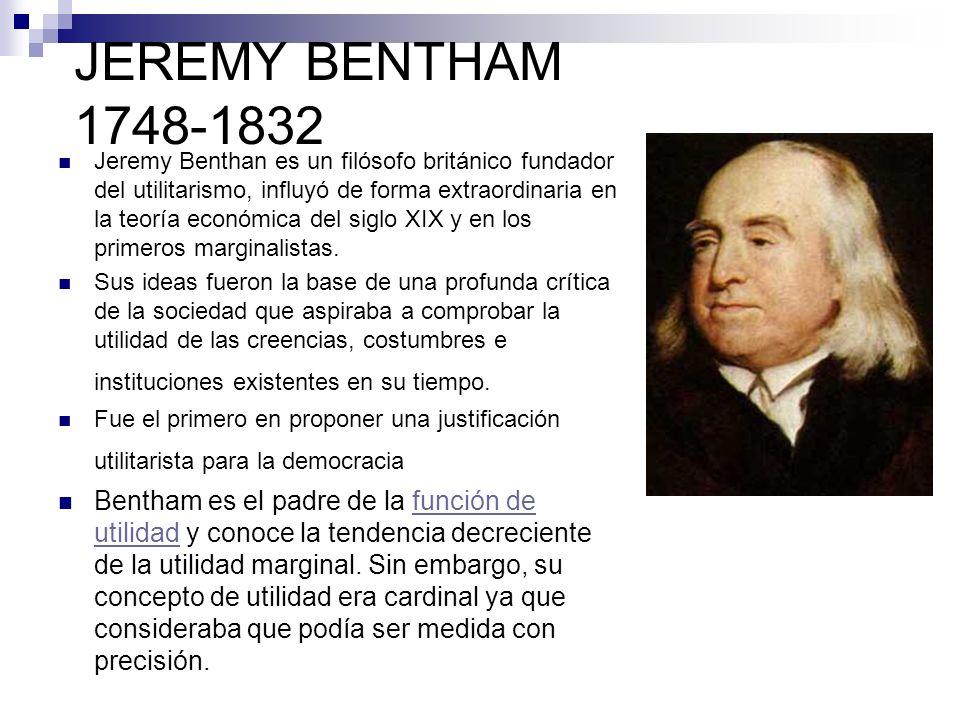 JEREMY BENTHAM 1748-1832 Jeremy Benthan es un filósofo británico fundador del utilitarismo, influyó de forma extraordinaria en la teoría económica del