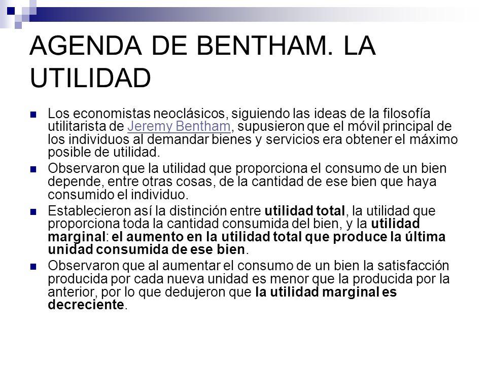 AGENDA DE BENTHAM. LA UTILIDAD Los economistas neoclásicos, siguiendo las ideas de la filosofía utilitarista de Jeremy Bentham, supusieron que el móvi