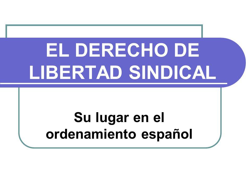 EL DERECHO DE LIBERTAD SINDICAL Su lugar en el ordenamiento español