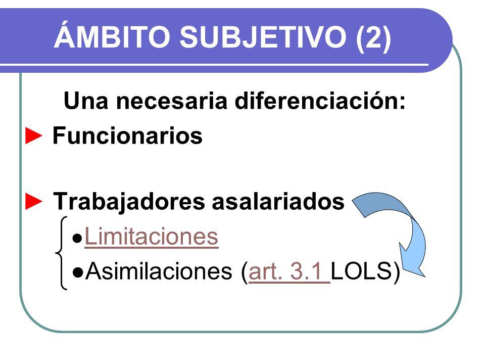 ÁMBITO SUBJETIVO (2) Una necesaria diferenciación: Funcionarios Trabajadores asalariados Limitaciones Asimilaciones (art. 3.1 LOLS)art. 3.1