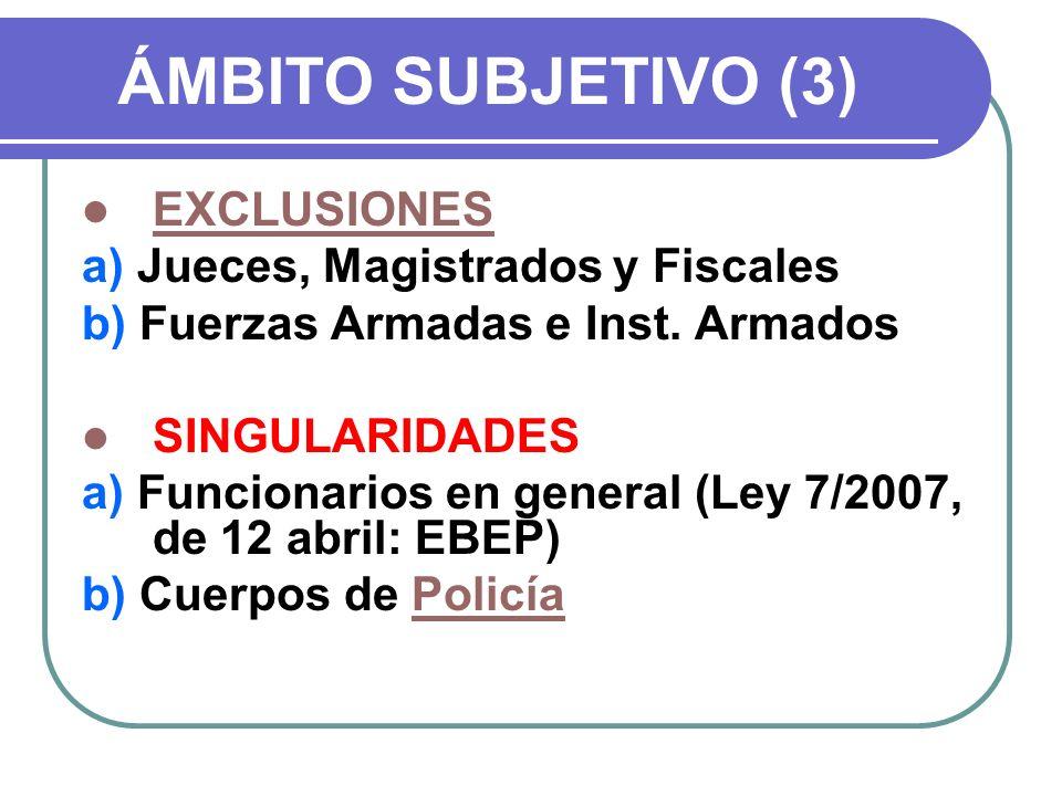 ÁMBITO SUBJETIVO (3) EXCLUSIONES a) Jueces, Magistrados y Fiscales b) Fuerzas Armadas e Inst. Armados SINGULARIDADES a) Funcionarios en general (Ley 7