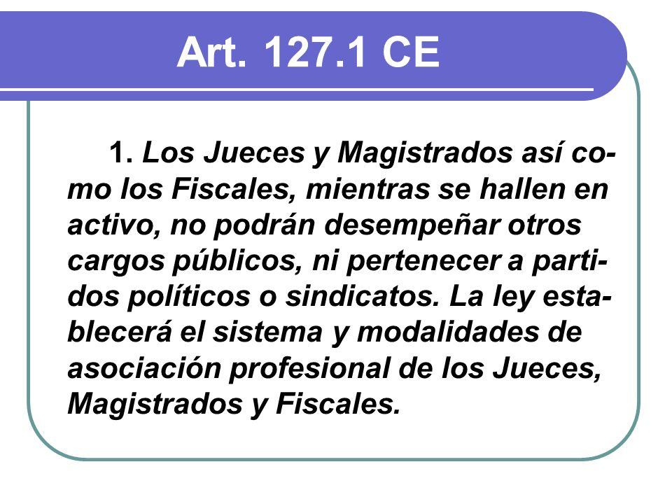Art. 127.1 CE 1. Los Jueces y Magistrados así co- mo los Fiscales, mientras se hallen en activo, no podrán desempeñar otros cargos públicos, ni perten