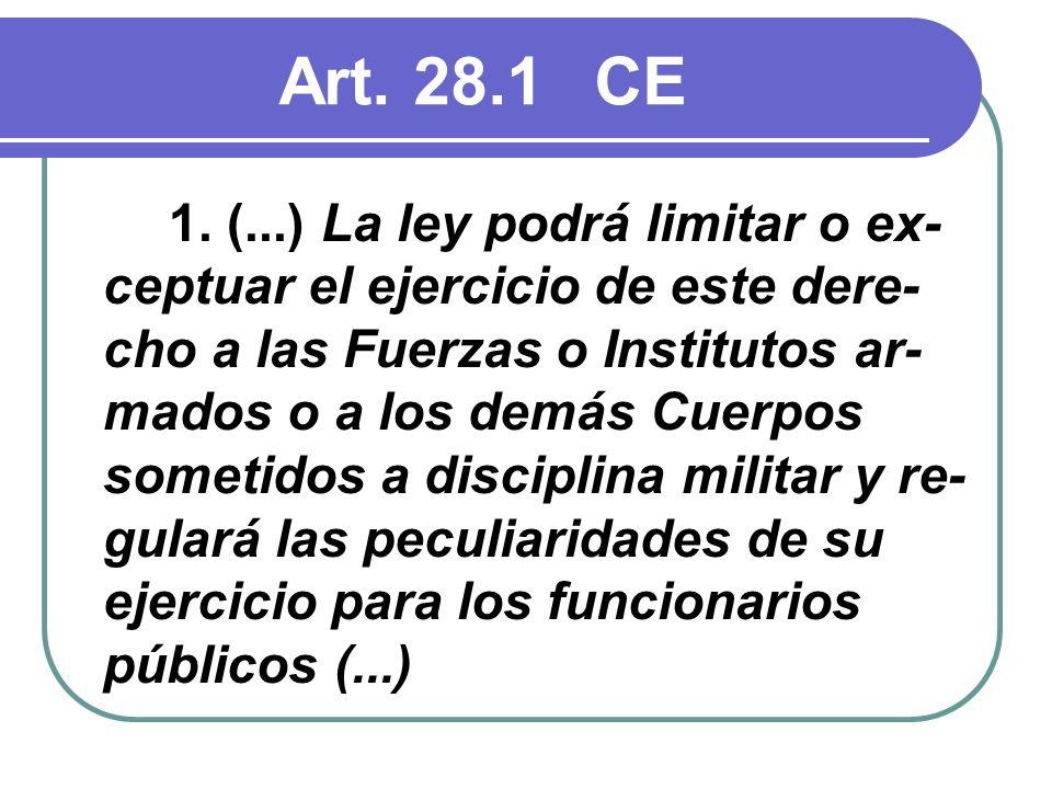 Art. 28.1CE 1. (...) La ley podrá limitar o ex- ceptuar el ejercicio de este dere- cho a las Fuerzas o Institutos ar- mados o a los demás Cuerpos some
