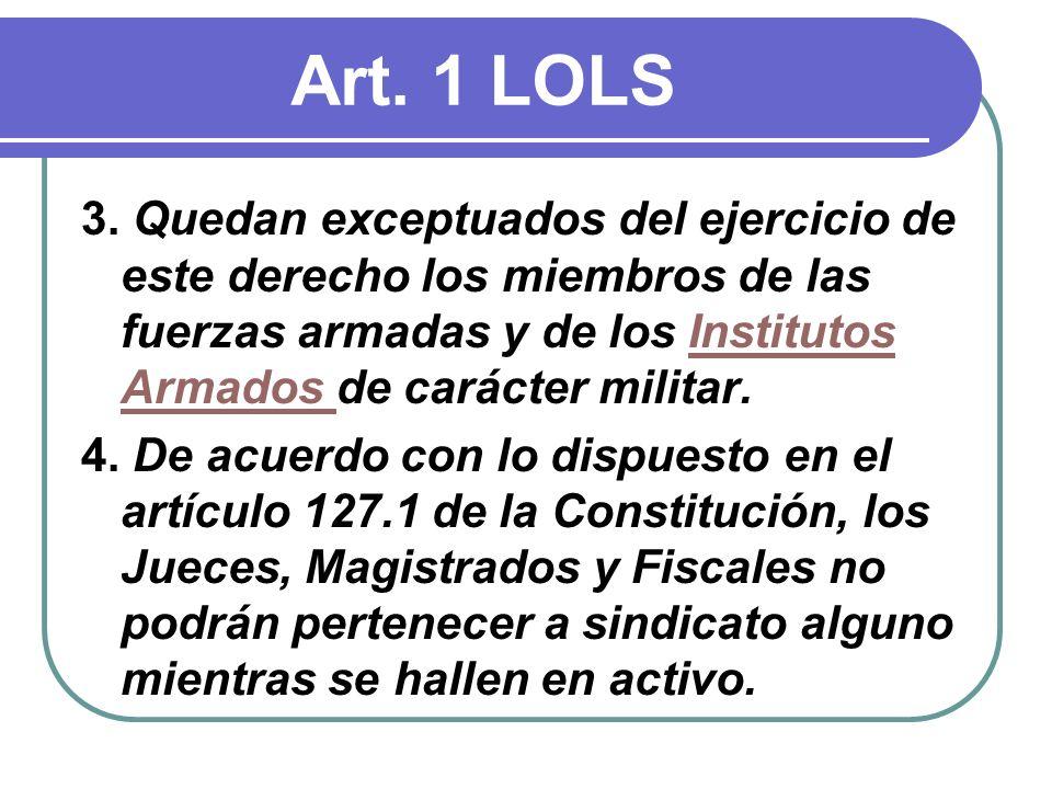 Art. 1 LOLS 3. Quedan exceptuados del ejercicio de este derecho los miembros de las fuerzas armadas y de los Institutos Armados de carácter militar.In