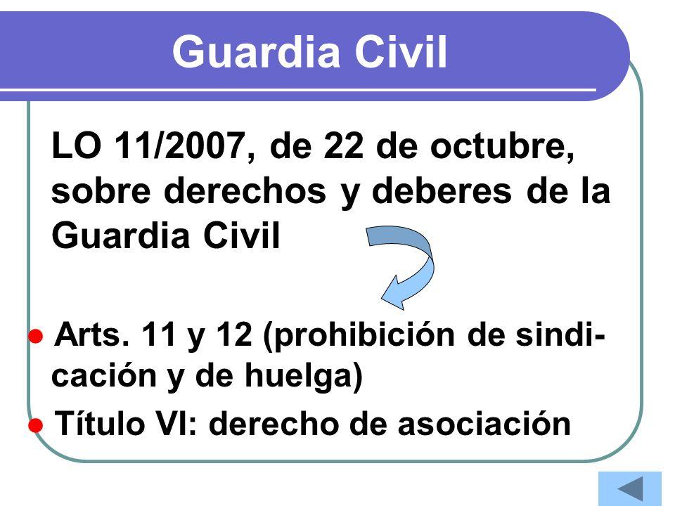 Guardia Civil LO 11/2007, de 22 de octubre, sobre derechos y deberes de la Guardia Civil Arts. 11 y 12 (prohibición de sindi- cación y de huelga) Títu