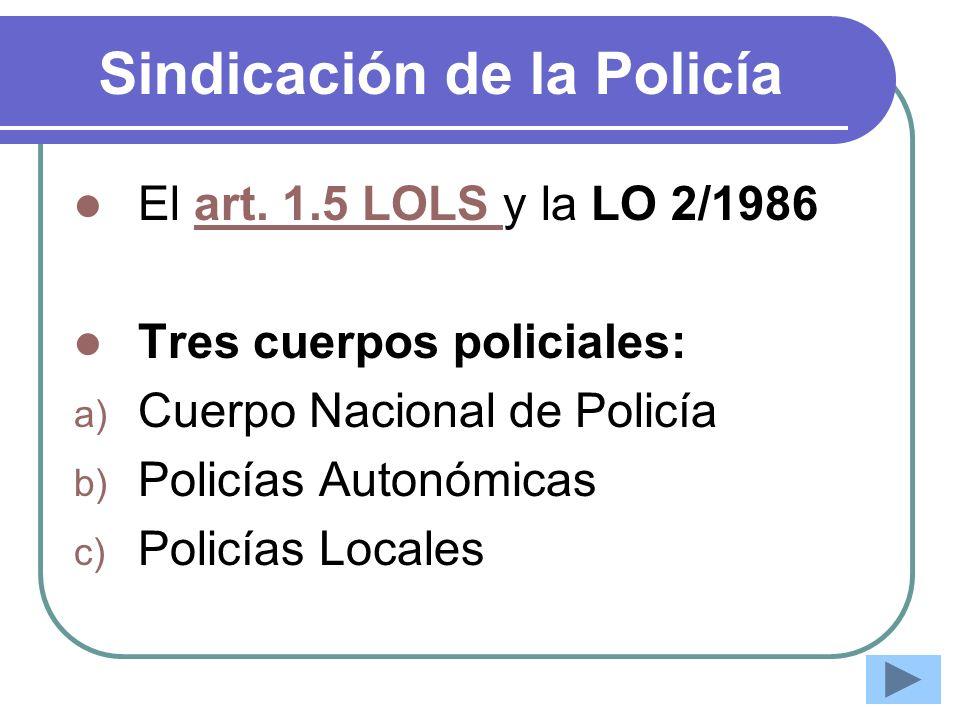 Sindicación de la Policía El art. 1.5 LOLS y la LO 2/1986art. 1.5 LOLS Tres cuerpos policiales: a) Cuerpo Nacional de Policía b) Policías Autonómicas