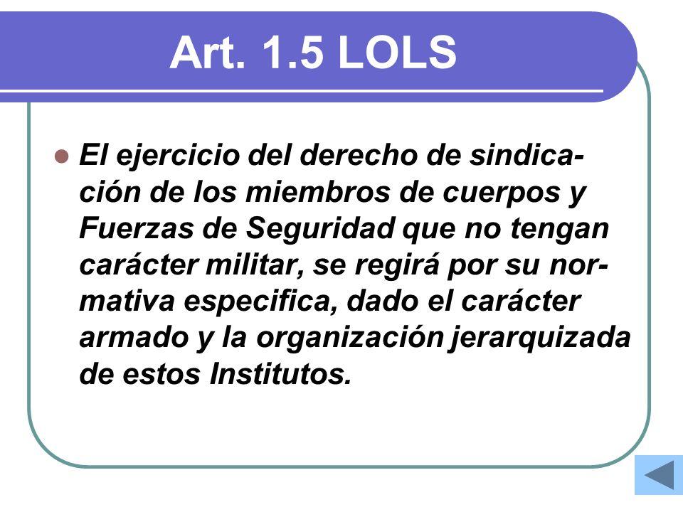 Art. 1.5 LOLS El ejercicio del derecho de sindica- ción de los miembros de cuerpos y Fuerzas de Seguridad que no tengan carácter militar, se regirá po
