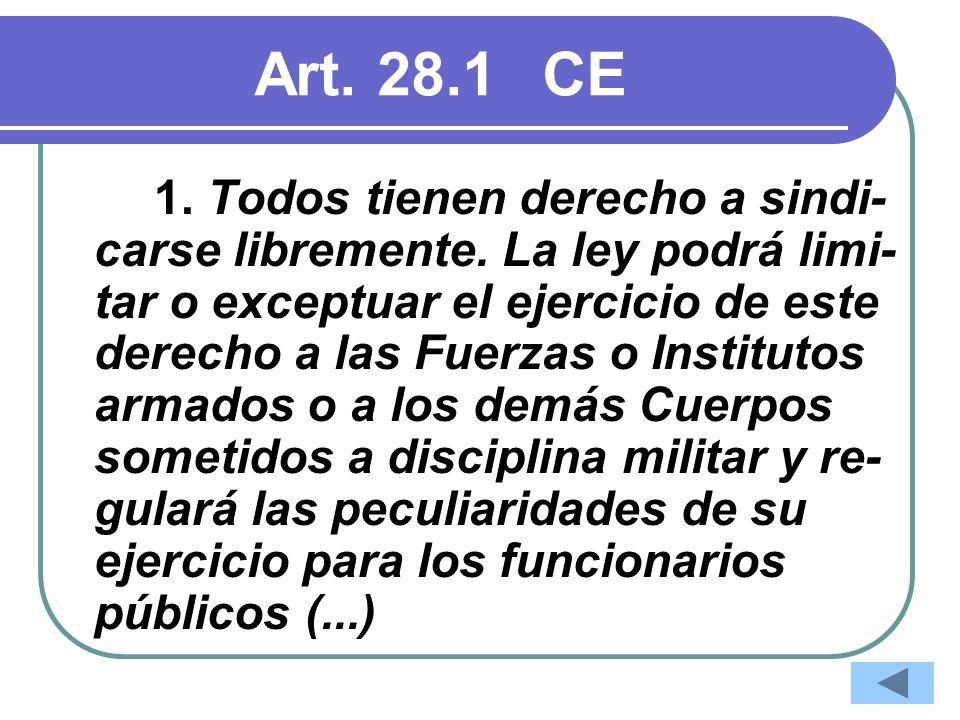 Art. 28.1CE 1. Todos tienen derecho a sindi- carse libremente. La ley podrá limi- tar o exceptuar el ejercicio de este derecho a las Fuerzas o Institu