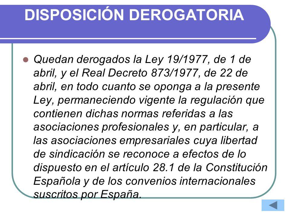 DISPOSICIÓN DEROGATORIA Quedan derogados la Ley 19/1977, de 1 de abril, y el Real Decreto 873/1977, de 22 de abril, en todo cuanto se oponga a la pres