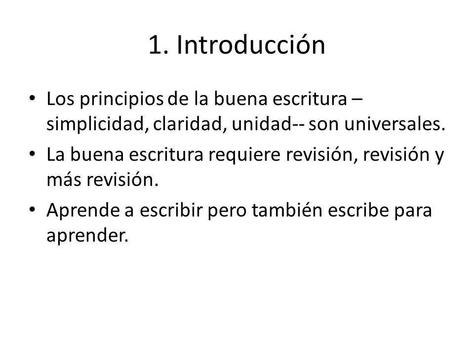 1. Introducción Los principios de la buena escritura – simplicidad, claridad, unidad-- son universales. La buena escritura requiere revisión, revisión
