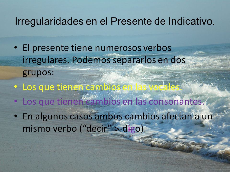 Irregularidades en el Presente de Indicativo. El presente tiene numerosos verbos irregulares. Podemos separarlos en dos grupos: Los que tienen cambios
