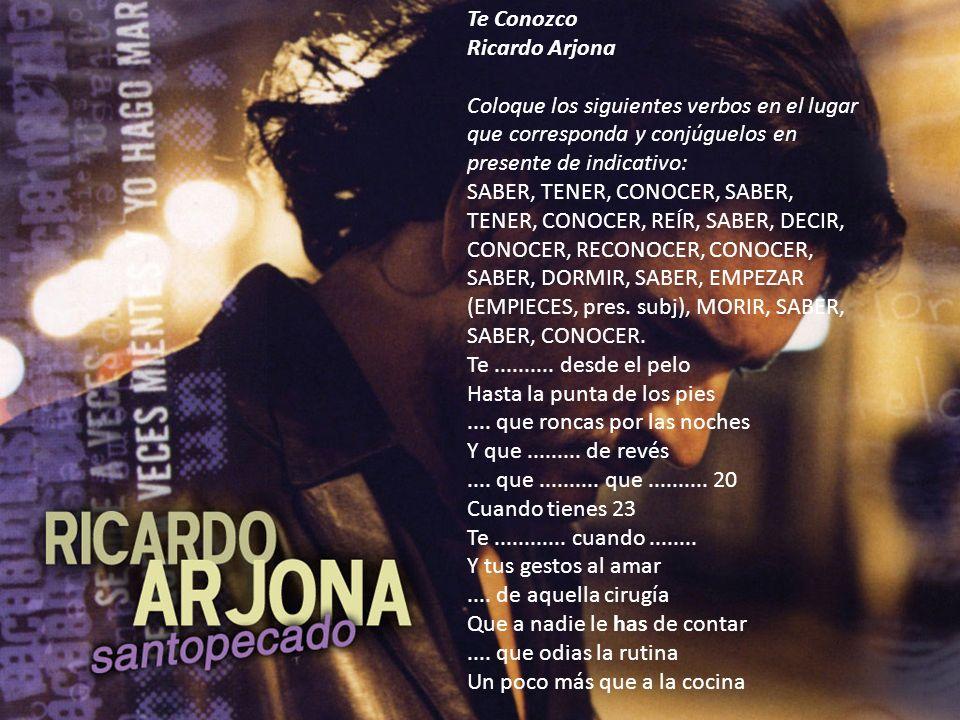 Te Conozco Ricardo Arjona Coloque los siguientes verbos en el lugar que corresponda y conjúguelos en presente de indicativo: SABER, TENER, CONOCER, SA