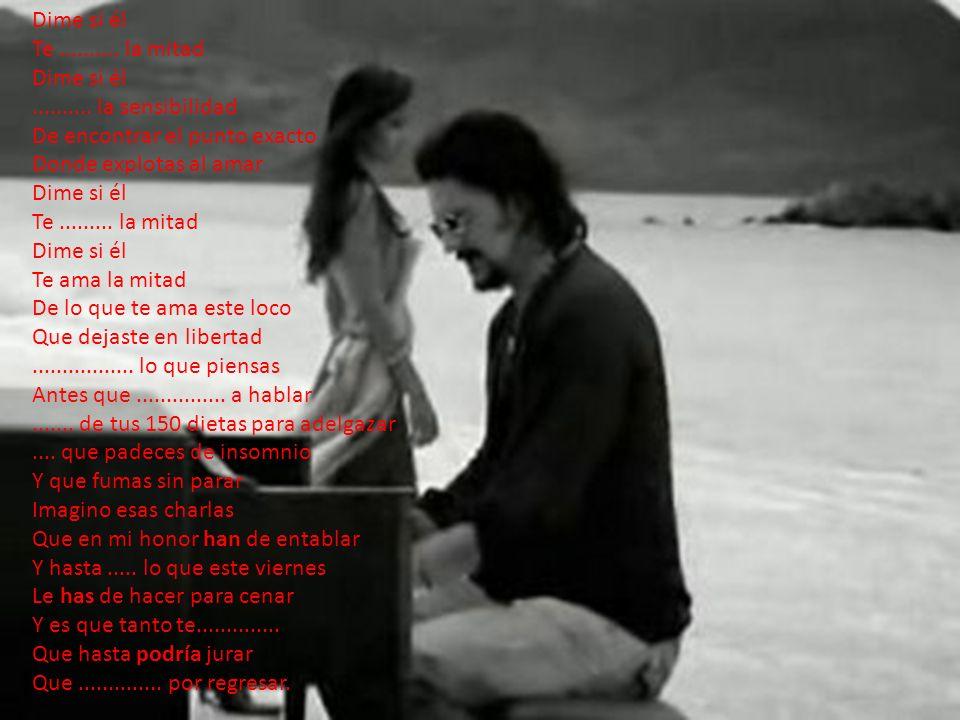 Dime si él Te.......... la mitad Dime si él.......... la sensibilidad De encontrar el punto exacto Donde explotas al amar Dime si él Te......... la mi
