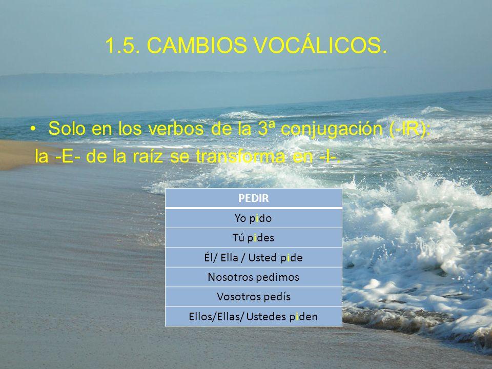 1.5. CAMBIOS VOCÁLICOS. Solo en los verbos de la 3ª conjugación (-IR): la -E- de la raíz se transforma en -I-. PEDIR Yo pido Tú pides Él/ Ella / Usted