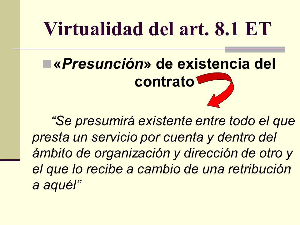 Virtualidad del art. 8.1 ET «Presunción» de existencia del contrato Se presumirá existente entre todo el que presta un servicio por cuenta y dentro de