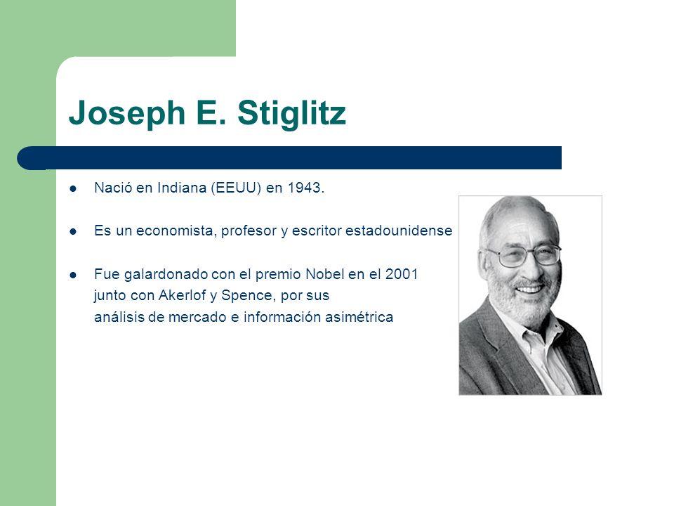 Joseph E. Stiglitz Nació en Indiana (EEUU) en 1943. Es un economista, profesor y escritor estadounidense Fue galardonado con el premio Nobel en el 200