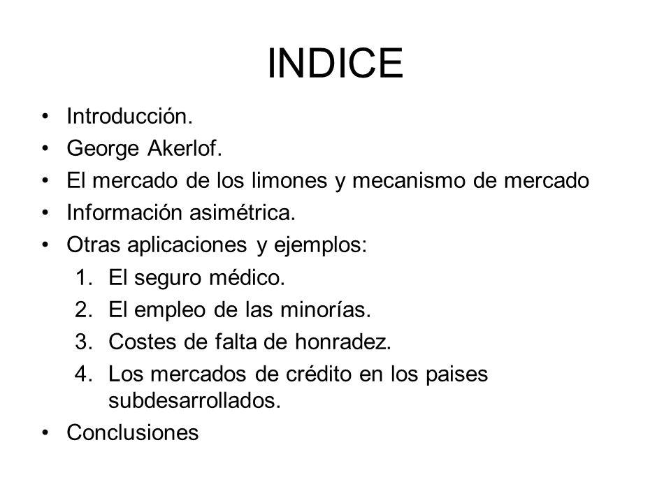 INDICE Introducción. George Akerlof. El mercado de los limones y mecanismo de mercado Información asimétrica. Otras aplicaciones y ejemplos: 1.El segu