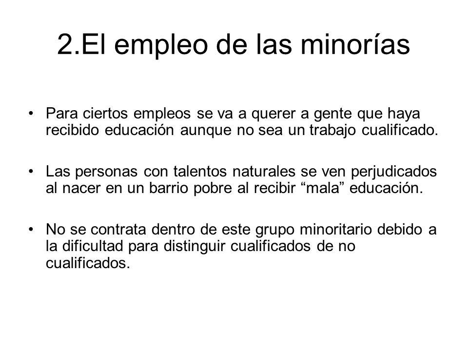 2.El empleo de las minorías Para ciertos empleos se va a querer a gente que haya recibido educación aunque no sea un trabajo cualificado. Las personas