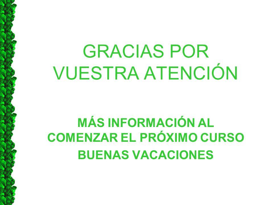 GRACIAS POR VUESTRA ATENCIÓN MÁS INFORMACIÓN AL COMENZAR EL PRÓXIMO CURSO BUENAS VACACIONES