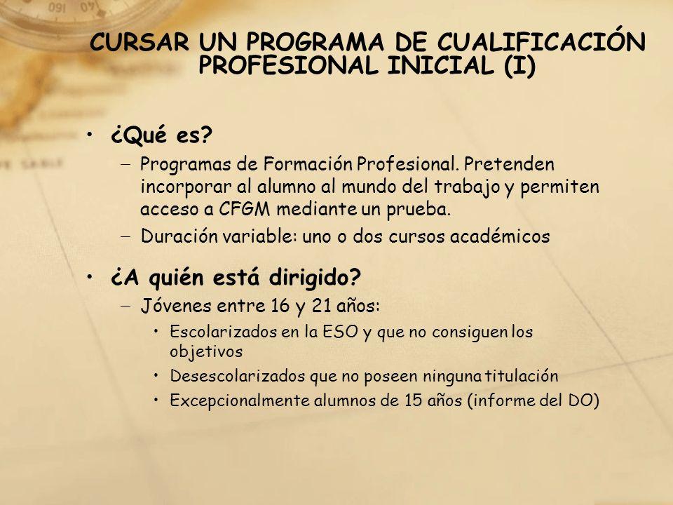 CURSAR UN PROGRAMA DE CUALIFICACIÓN PROFESIONAL INICIAL (I) ¿Qué es? Programas de Formación Profesional. Pretenden incorporar al alumno al mundo del t
