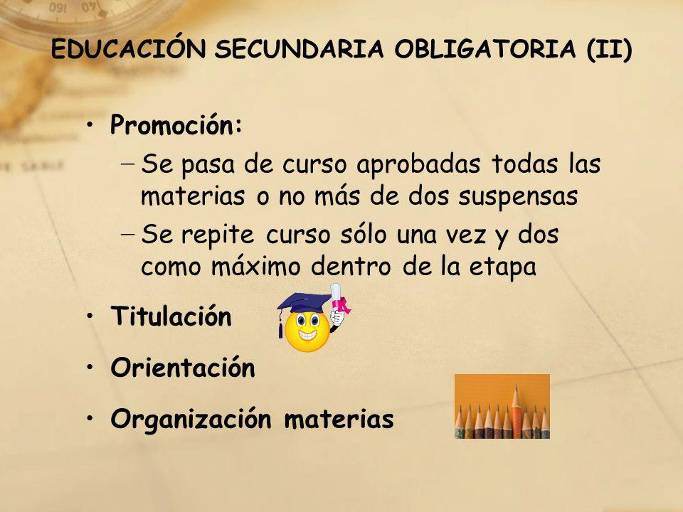 EDUCACIÓN SECUNDARIA OBLIGATORIA (II) Promoción: Se pasa de curso aprobadas todas las materias o no más de dos suspensas Se repite curso sólo una vez