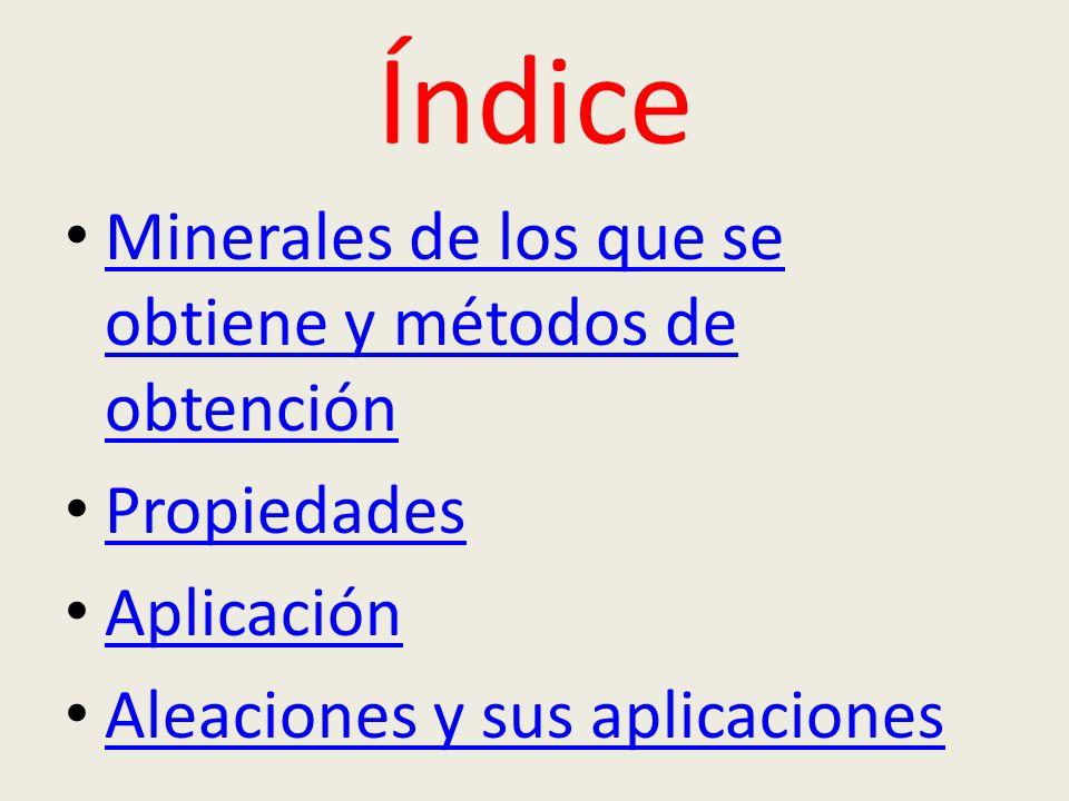Índice Minerales de los que se obtiene y métodos de obtención Minerales de los que se obtiene y métodos de obtención Propiedades Aplicación Aleaciones