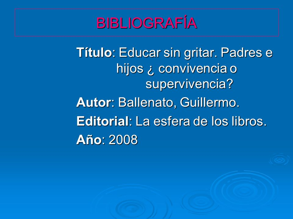 BIBLIOGRAFÍA Título: Educar sin gritar. Padres e hijos ¿ convivencia o supervivencia? Autor: Ballenato, Guillermo. Editorial: La esfera de los libros.