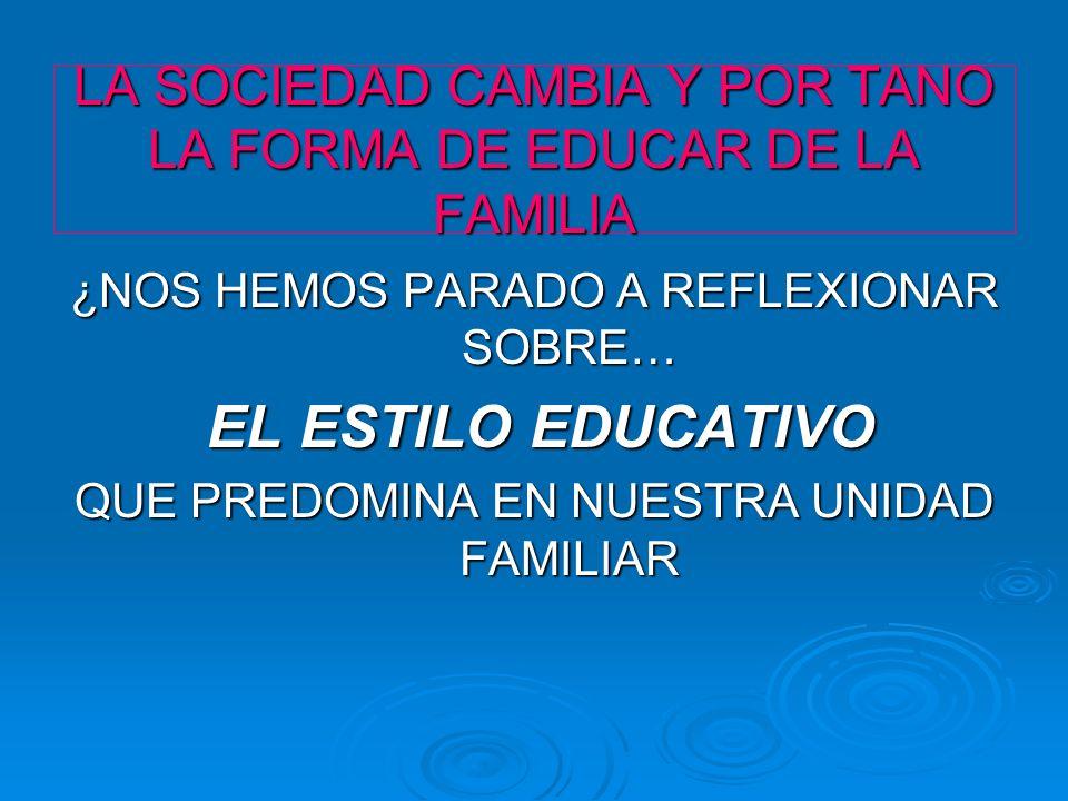 LA SOCIEDAD CAMBIA Y POR TANO LA FORMA DE EDUCAR DE LA FAMILIA ¿NOS HEMOS PARADO A REFLEXIONAR SOBRE… EL ESTILO EDUCATIVO EL ESTILO EDUCATIVO QUE PRED