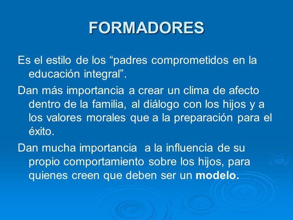 FORMADORES Es el estilo de los padres comprometidos en la educación integral. Dan más importancia a crear un clima de afecto dentro de la familia, al
