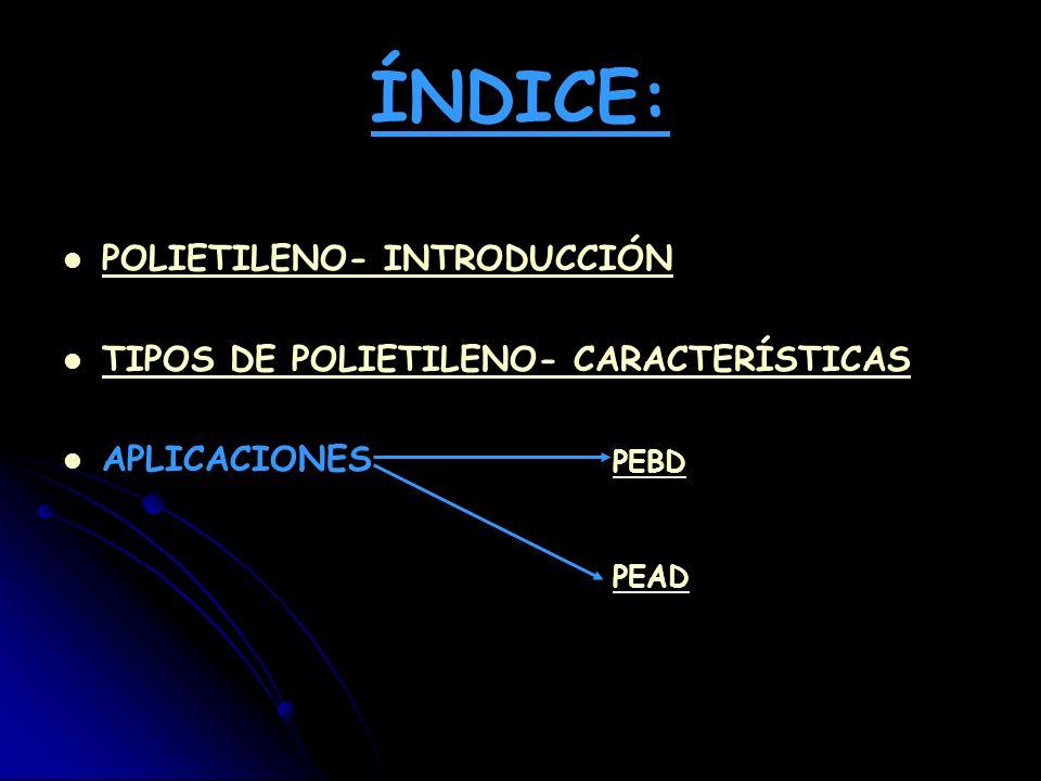 ÍNDICE: POLIETILENO- INTRODUCCIÓN TIPOS DE POLIETILENO- CARACTERÍSTICAS APLICACIONES PEBD PEAD