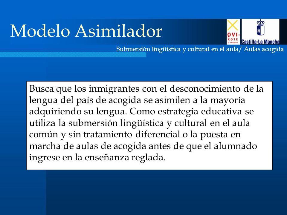 Submersión lingüística y cultural en el aula/ Aulas acogida Modelo Asimilador Busca que los inmigrantes con el desconocimiento de la lengua del país de acogida se asimilen a la mayoría adquiriendo su lengua.