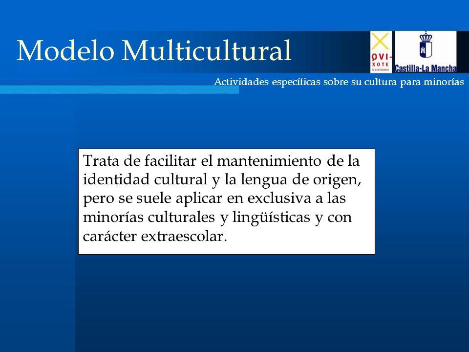 Actividades específicas sobre su cultura para minorías Modelo Multicultural Trata de facilitar el mantenimiento de la identidad cultural y la lengua de origen, pero se suele aplicar en exclusiva a las minorías culturales y lingüísticas y con carácter extraescolar.