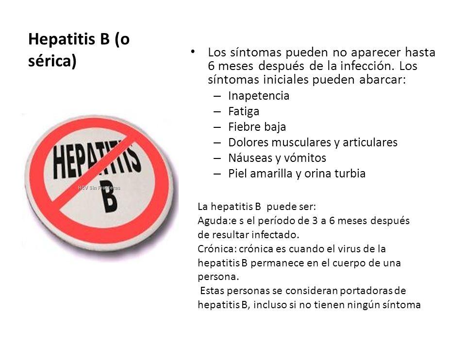 Hepatitis B (o sérica) Los síntomas pueden no aparecer hasta 6 meses después de la infección. Los síntomas iniciales pueden abarcar: – Inapetencia – F