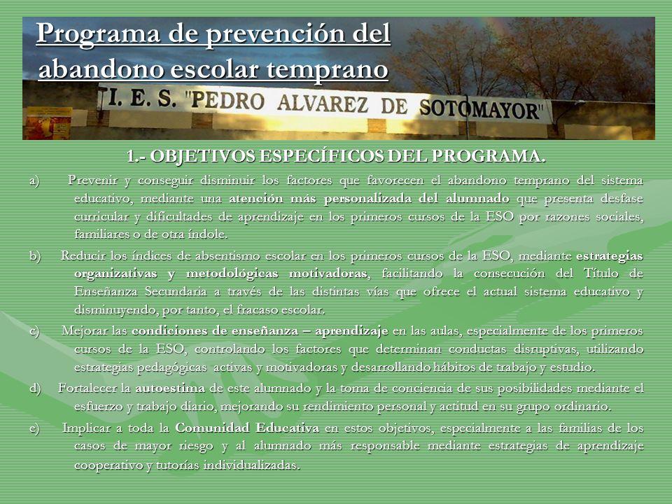 1.- OBJETIVOS ESPECÍFICOS DEL PROGRAMA. a) Prevenir y conseguir disminuir los factores que favorecen el abandono temprano del sistema educativo, media