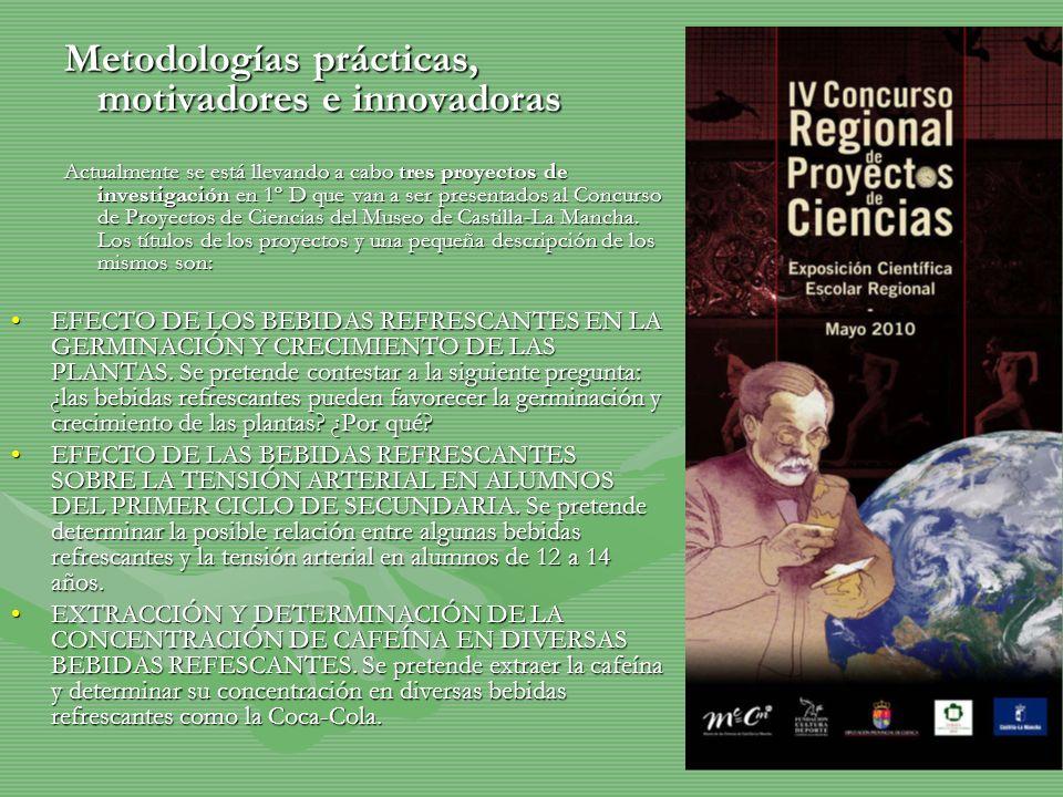 Metodologías prácticas, motivadores e innovadoras Actualmente se está llevando a cabo tres proyectos de investigación en 1º D que van a ser presentados al Concurso de Proyectos de Ciencias del Museo de Castilla-La Mancha.