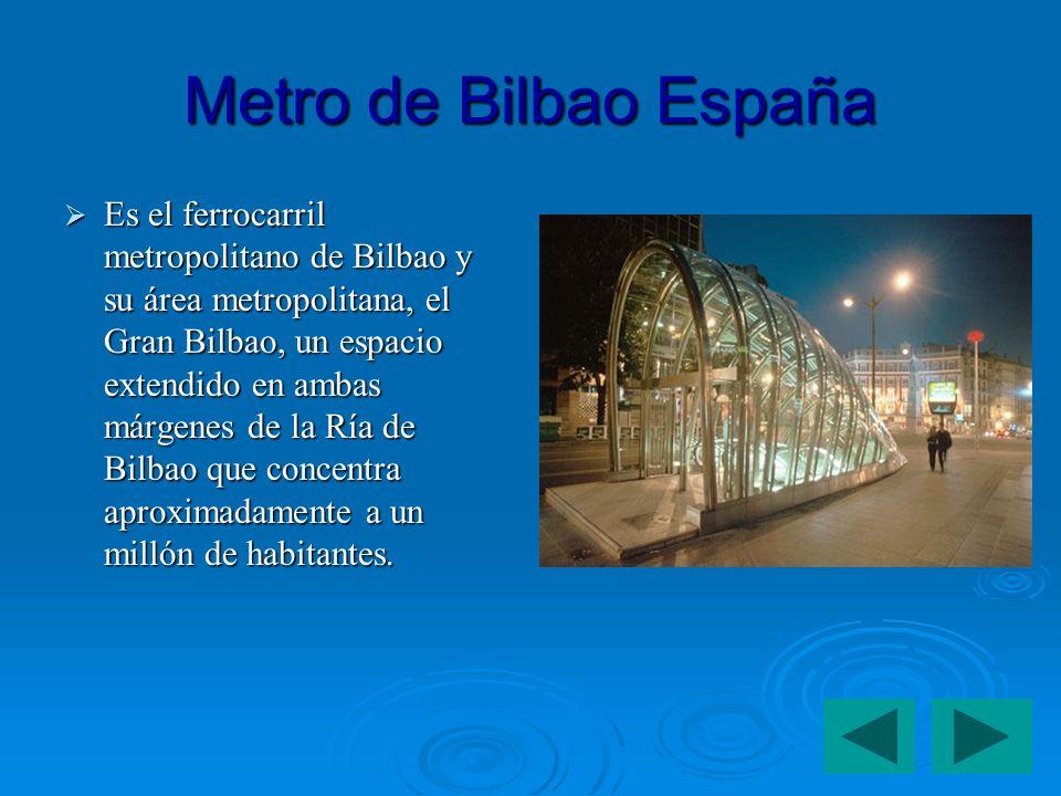 Metro de Bilbao España Es el ferrocarril metropolitano de Bilbao y su área metropolitana, el Gran Bilbao, un espacio extendido en ambas márgenes de la Ría de Bilbao que concentra aproximadamente a un millón de habitantes.