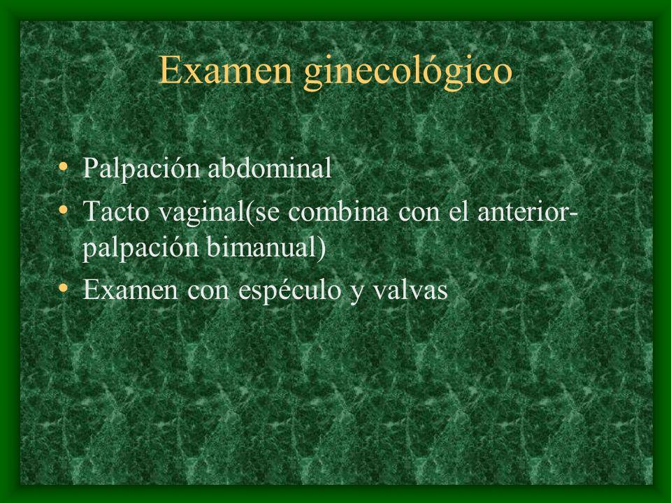 Examen ginecológico Palpación abdominal Tacto vaginal(se combina con el anterior- palpación bimanual) Examen con espéculo y valvas