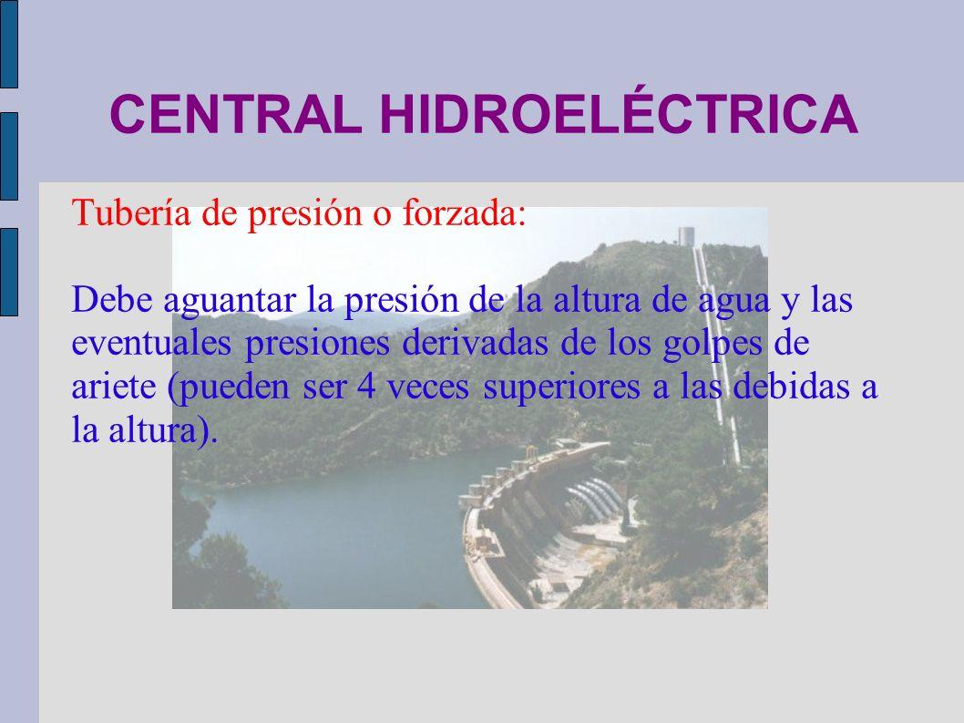 CENTRAL HIDROELÉCTRICA Tubería de presión o forzada: Debe aguantar la presión de la altura de agua y las eventuales presiones derivadas de los golpes