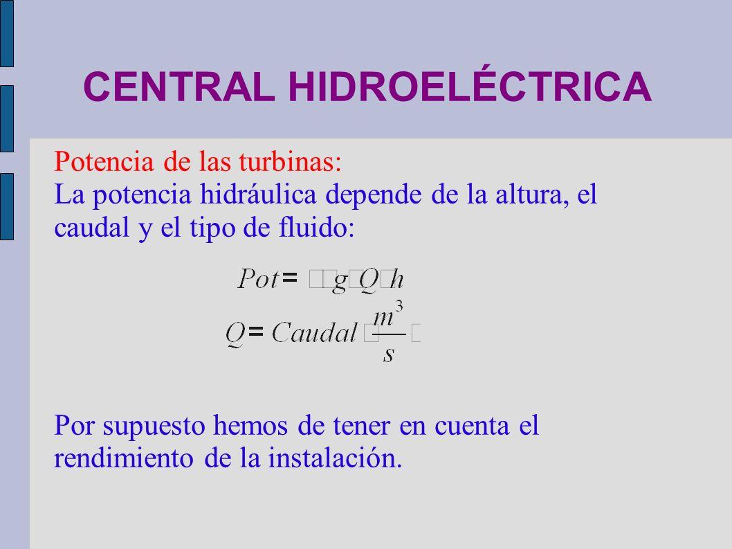 CENTRAL HIDROELÉCTRICA Potencia de las turbinas: La potencia hidráulica depende de la altura, el caudal y el tipo de fluido: Por supuesto hemos de ten