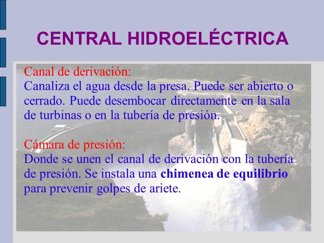 CENTRAL HIDROELÉCTRICA Canal de derivación: Canaliza el agua desde la presa. Puede ser abierto o cerrado. Puede desembocar directamente en la sala de