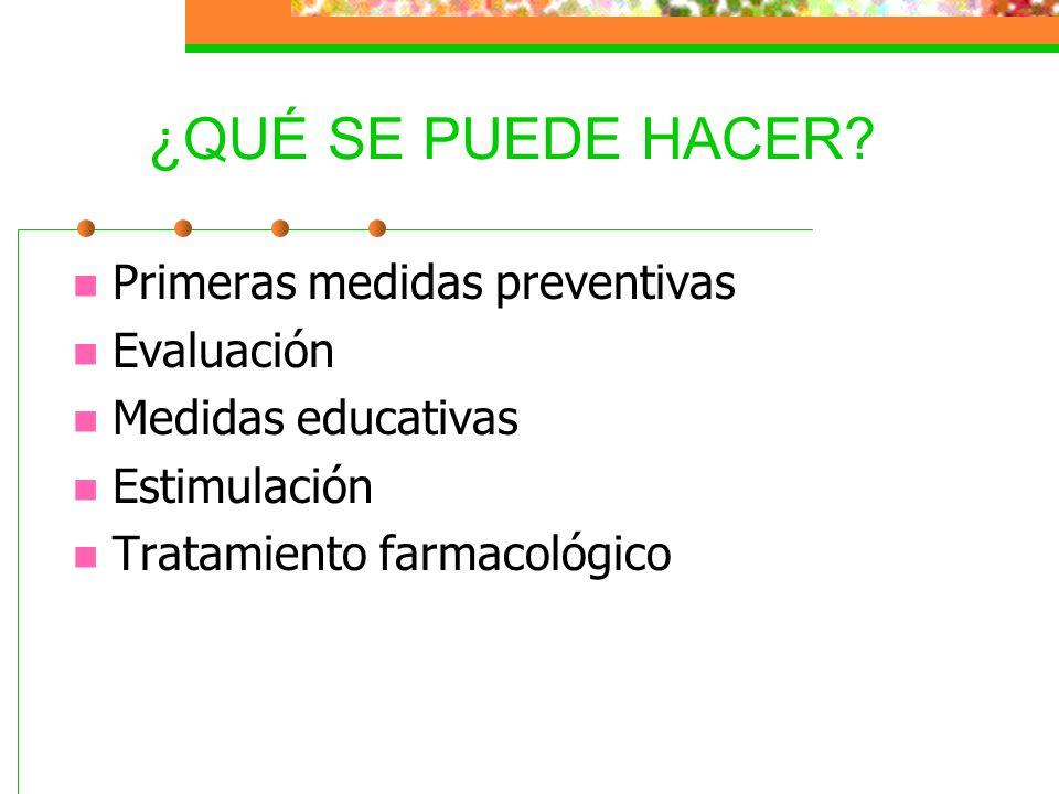 ¿QUÉ SE PUEDE HACER? Primeras medidas preventivas Evaluación Medidas educativas Estimulación Tratamiento farmacológico